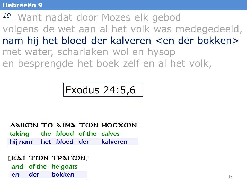 16 Hebreeën 9 19 Want nadat door Mozes elk gebod volgens de wet aan al het volk was medegedeeld, nam hij het bloed der kalveren met water, scharlaken wol en hysop en besprengde het boek zelf en al het volk, Exodus 24:5,6