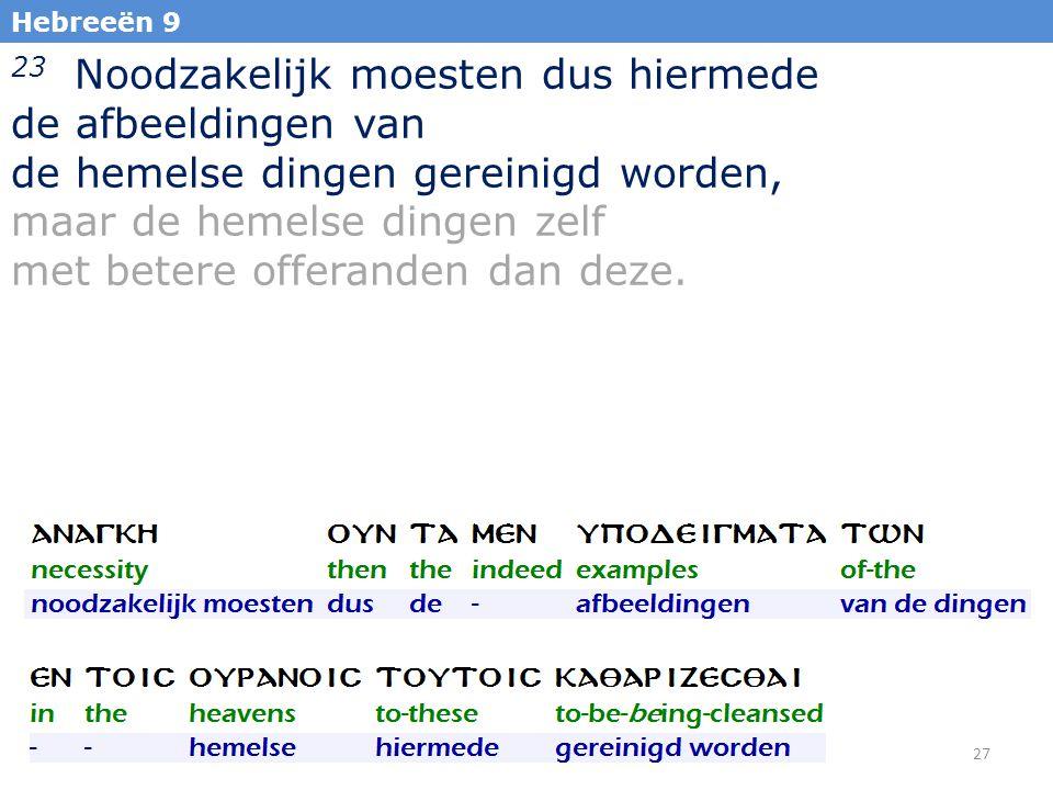 27 Hebreeën 9 23 Noodzakelijk moesten dus hiermede de afbeeldingen van de hemelse dingen gereinigd worden, maar de hemelse dingen zelf met betere offeranden dan deze.