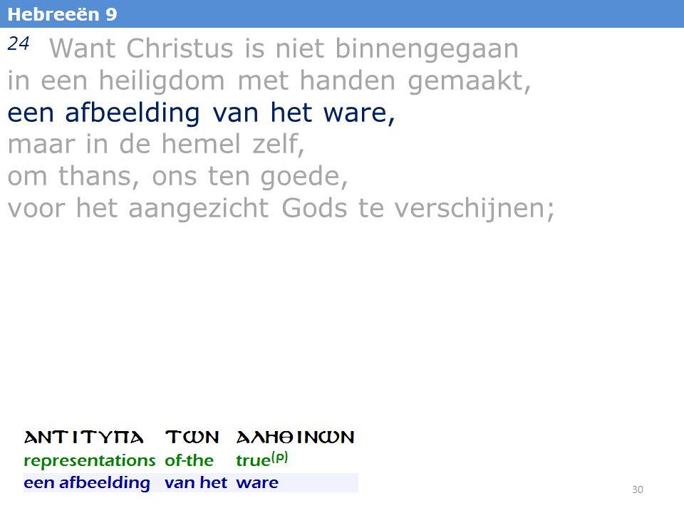 30 Hebreeën 9 24 Want Christus is niet binnengegaan in een heiligdom met handen gemaakt, een afbeelding van het ware, maar in de hemel zelf, om thans, ons ten goede, voor het aangezicht Gods te verschijnen;