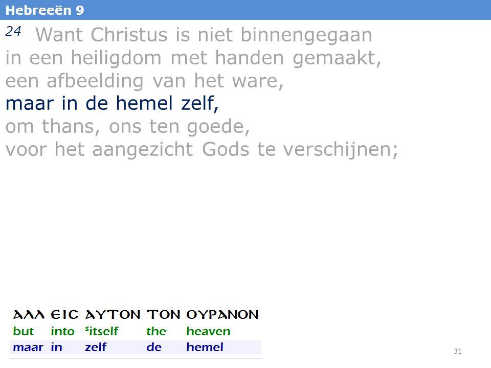 31 Hebreeën 9 24 Want Christus is niet binnengegaan in een heiligdom met handen gemaakt, een afbeelding van het ware, maar in de hemel zelf, om thans, ons ten goede, voor het aangezicht Gods te verschijnen;