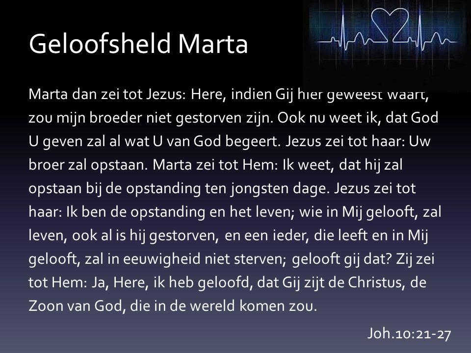Geloofsheld Marta Marta dan zei tot Jezus: Here, indien Gij hier geweest waart, zou mijn broeder niet gestorven zijn. Ook nu weet ik, dat God U geven