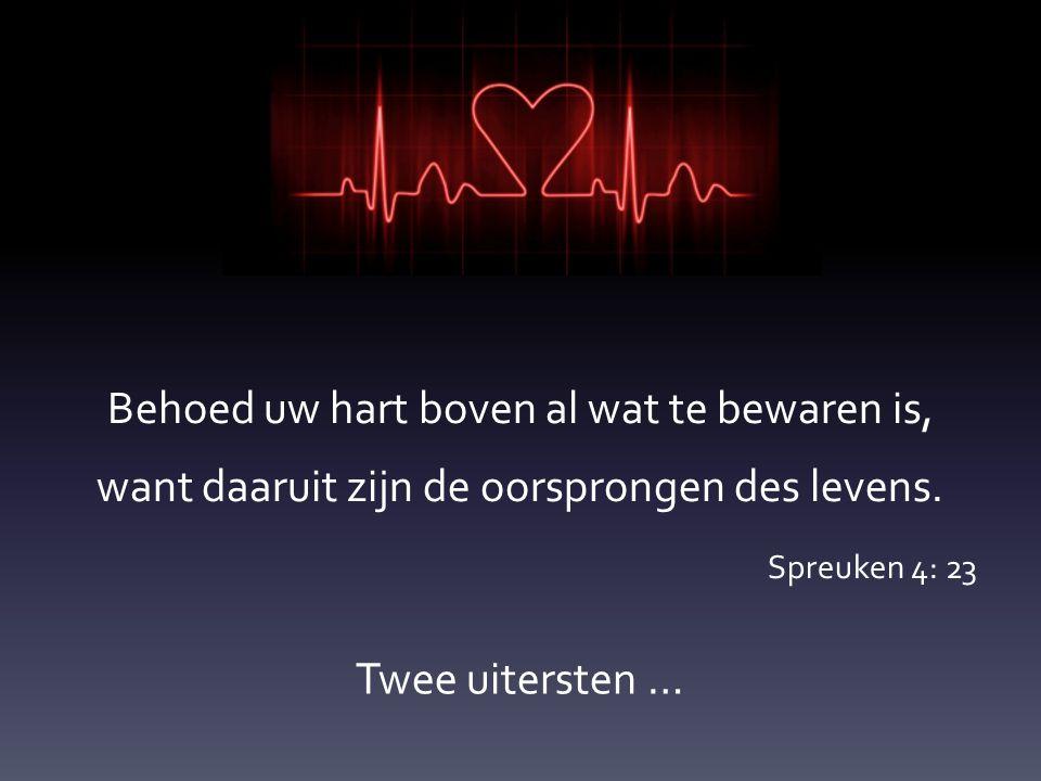 Behoed uw hart boven al wat te bewaren is, want daaruit zijn de oorsprongen des levens. Spreuken 4: 23 Twee uitersten …