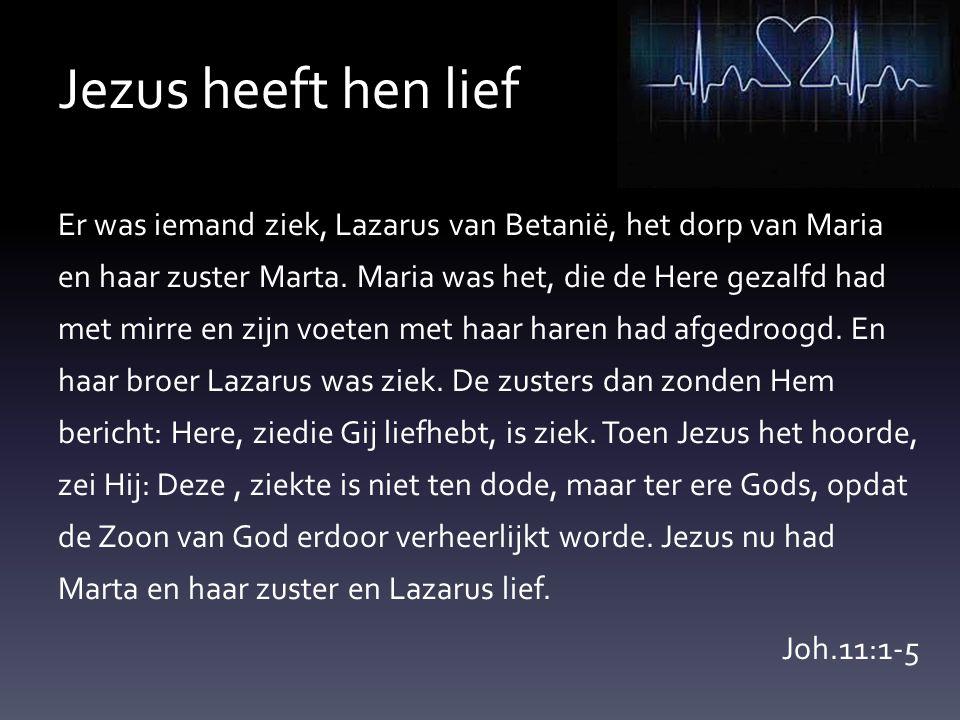 Jezus heeft hen lief Er was iemand ziek, Lazarus van Betanië, het dorp van Maria en haar zuster Marta. Maria was het, die de Here gezalfd had met mirr