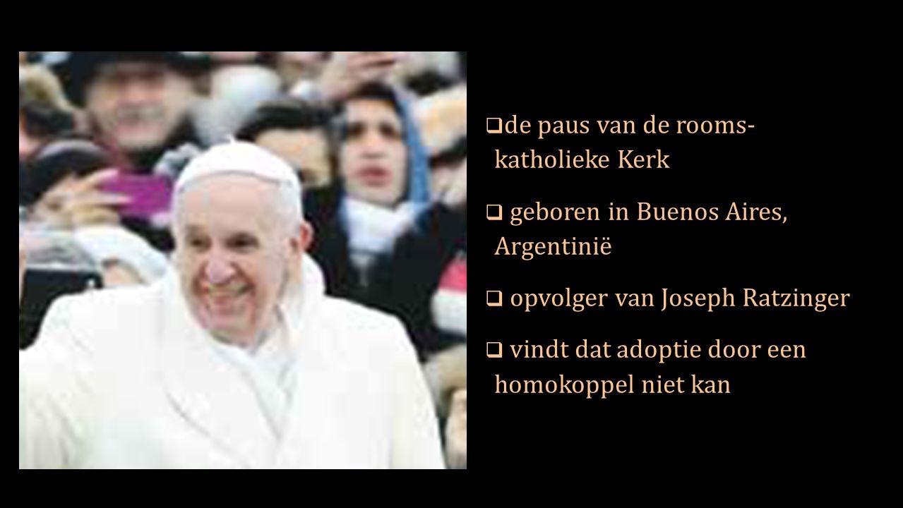  de paus van de rooms- katholieke Kerk  geboren in Buenos Aires, Argentinië  opvolger van Joseph Ratzinger  vindt dat adoptie door een homokoppel niet kan
