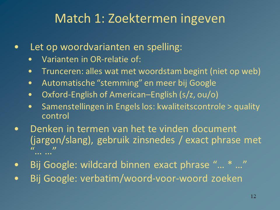 12 Match 1: Zoektermen ingeven Let op woordvarianten en spelling: Varianten in OR-relatie of: Trunceren: alles wat met woordstam begint (niet op web)