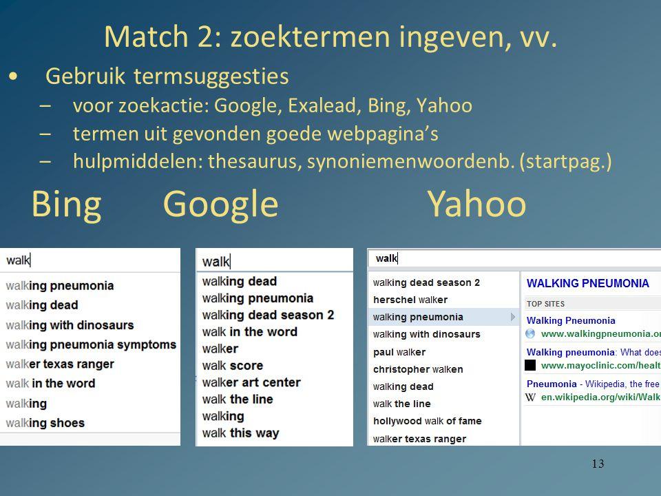 13 Match 2: zoektermen ingeven, vv. Gebruik termsuggesties –voor zoekactie: Google, Exalead, Bing, Yahoo –termen uit gevonden goede webpagina's –hulpm