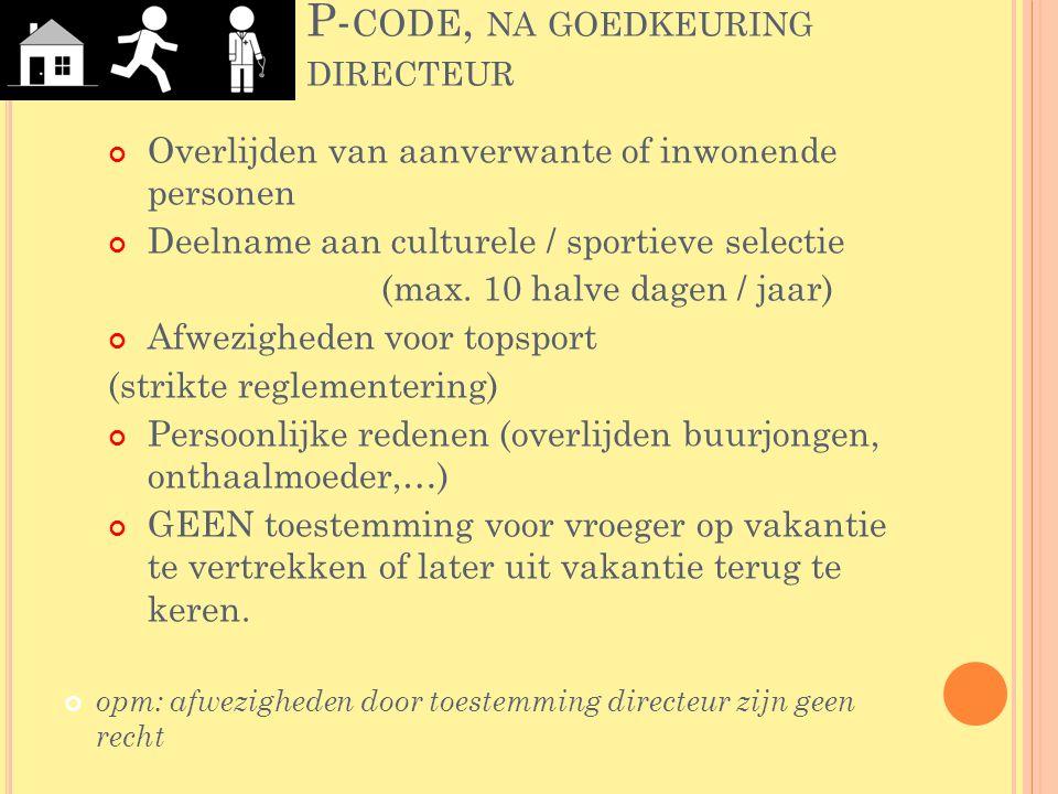P- CODE, NA GOEDKEURING DIRECTEUR Overlijden van aanverwante of inwonende personen Deelname aan culturele / sportieve selectie (max. 10 halve dagen /