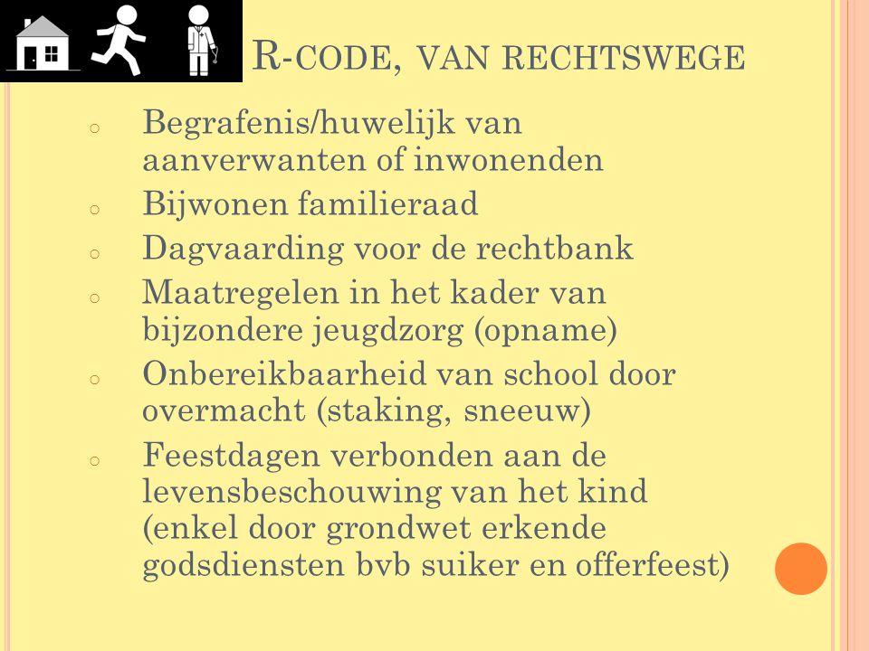 R- CODE, VAN RECHTSWEGE o Begrafenis/huwelijk van aanverwanten of inwonenden o Bijwonen familieraad o Dagvaarding voor de rechtbank o Maatregelen in h