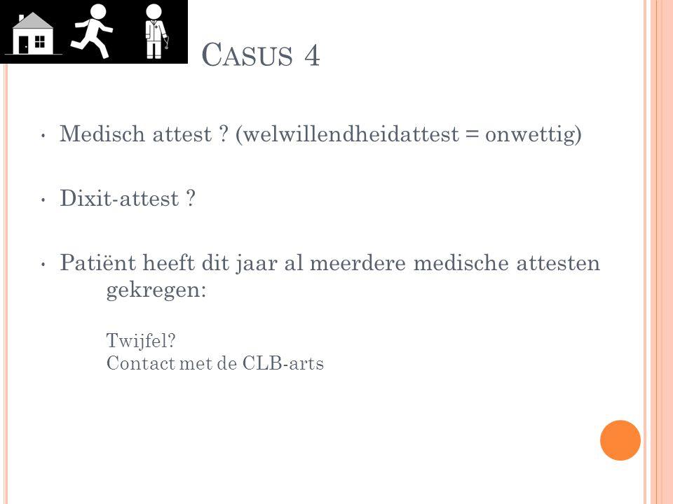 C ASUS 4 Medisch attest ? (welwillendheidattest = onwettig) Dixit-attest ? Patiënt heeft dit jaar al meerdere medische attesten gekregen: Twijfel? Con