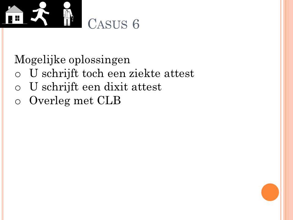C ASUS 6 Mogelijke oplossingen o U schrijft toch een ziekte attest o U schrijft een dixit attest o Overleg met CLB