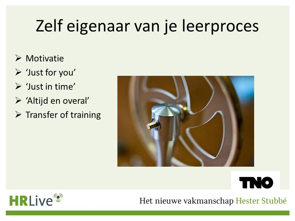 Zelf eigenaar van je leerproces  Motivatie  'Just for you'  'Just in time'  'Altijd en overal'  Transfer of training