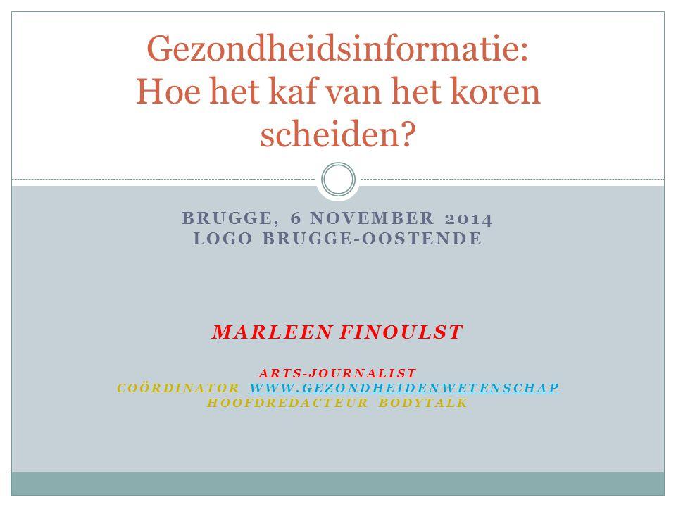 BRUGGE, 6 NOVEMBER 2014 LOGO BRUGGE-OOSTENDE MARLEEN FINOULST ARTS-JOURNALIST COÖRDINATOR WWW.GEZONDHEIDENWETENSCHAPWWW.GEZONDHEIDENWETENSCHAP HOOFDREDACTEUR BODYTALK Gezondheidsinformatie: Hoe het kaf van het koren scheiden