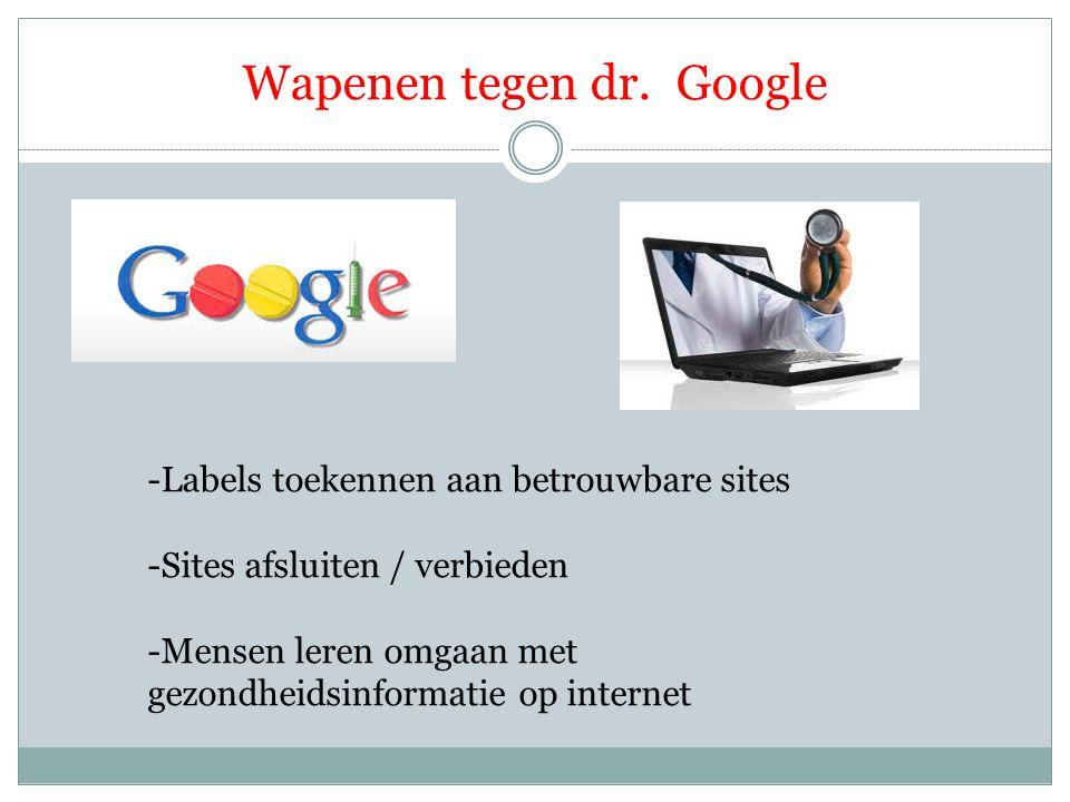 Wapenen tegen dr. Google -Labels toekennen aan betrouwbare sites -Sites afsluiten / verbieden -Mensen leren omgaan met gezondheidsinformatie op intern
