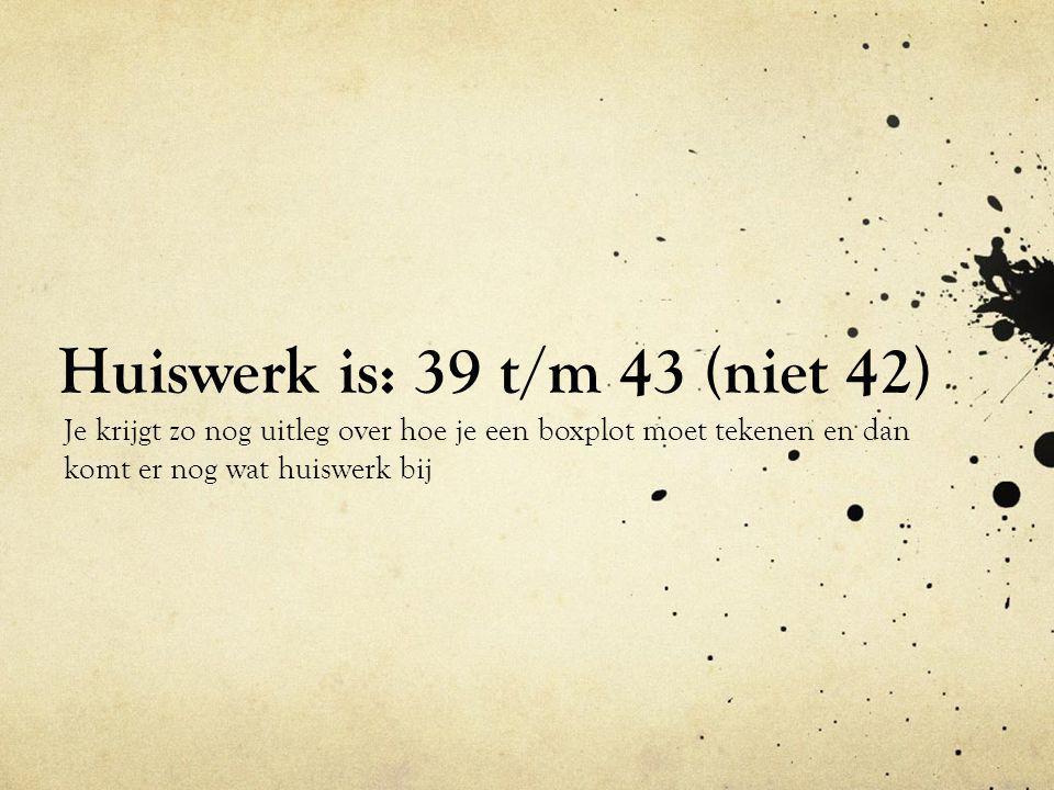 Huiswerk is: 39 t/m 43 (niet 42) Je krijgt zo nog uitleg over hoe je een boxplot moet tekenen en dan komt er nog wat huiswerk bij