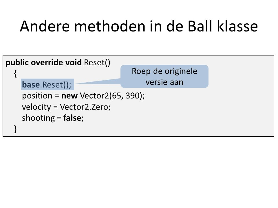 public override void Reset() { base.Reset(); position = new Vector2(65, 390); velocity = Vector2.Zero; shooting = false; } Roep de originele versie aa