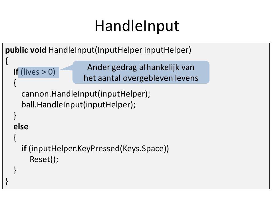 HandleInput public void HandleInput(InputHelper inputHelper) { if (lives > 0) { cannon.HandleInput(inputHelper); ball.HandleInput(inputHelper); } else { if (inputHelper.KeyPressed(Keys.Space)) Reset(); } Ander gedrag afhankelijk van het aantal overgebleven levens