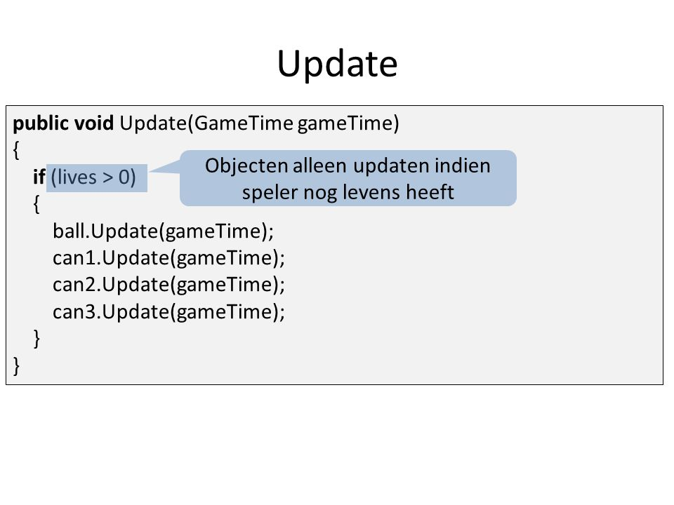 Update public void Update(GameTime gameTime) { if (lives > 0) { ball.Update(gameTime); can1.Update(gameTime); can2.Update(gameTime); can3.Update(gameTime); } Objecten alleen updaten indien speler nog levens heeft
