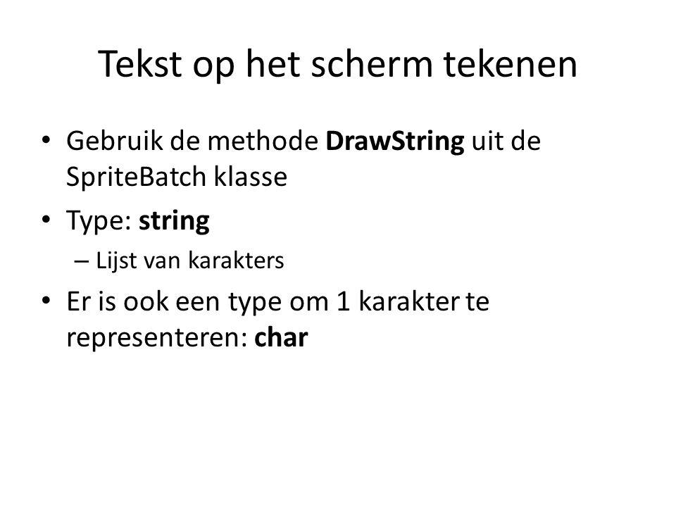 Tekst op het scherm tekenen Gebruik de methode DrawString uit de SpriteBatch klasse Type: string – Lijst van karakters Er is ook een type om 1 karakter te representeren: char