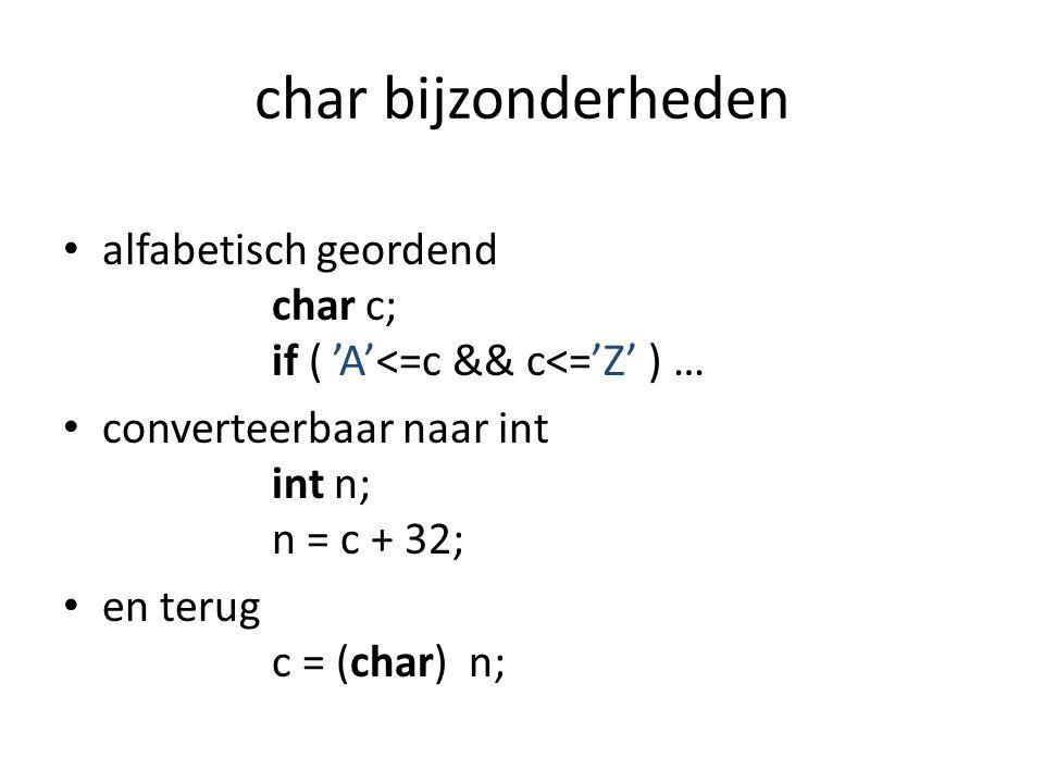 char bijzonderheden alfabetisch geordend char c; if ( 'A'<=c && c<='Z' ) … converteerbaar naar int int n; n = c + 32; en terug c = (char) n;