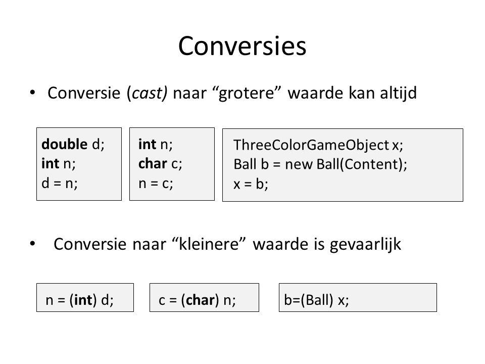 Conversies Conversie (cast) naar grotere waarde kan altijd double d; int n; d = n; int n; char c; n = c; ThreeColorGameObject x; Ball b = new Ball(Content); x = b; Conversie naar kleinere waarde is gevaarlijk n = (int) d;c = (char) n; b=(Ball) x;