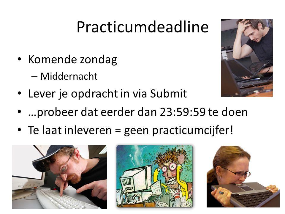 Practicumdeadline Komende zondag – Middernacht Lever je opdracht in via Submit …probeer dat eerder dan 23:59:59 te doen Te laat inleveren = geen practicumcijfer!