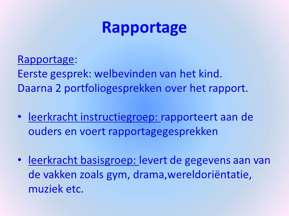 Rapportage Rapportage: Eerste gesprek: welbevinden van het kind. Daarna 2 portfoliogesprekken over het rapport. leerkracht instructiegroep: rapporteer