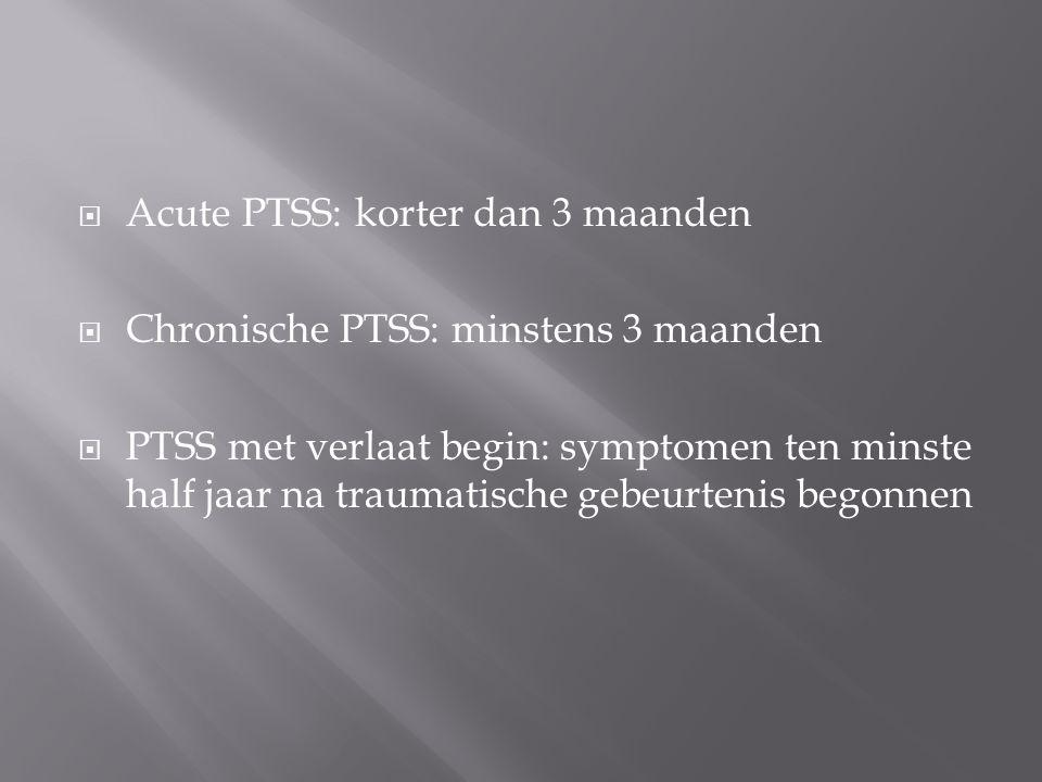  Acute PTSS: korter dan 3 maanden  Chronische PTSS: minstens 3 maanden  PTSS met verlaat begin: symptomen ten minste half jaar na traumatische gebe