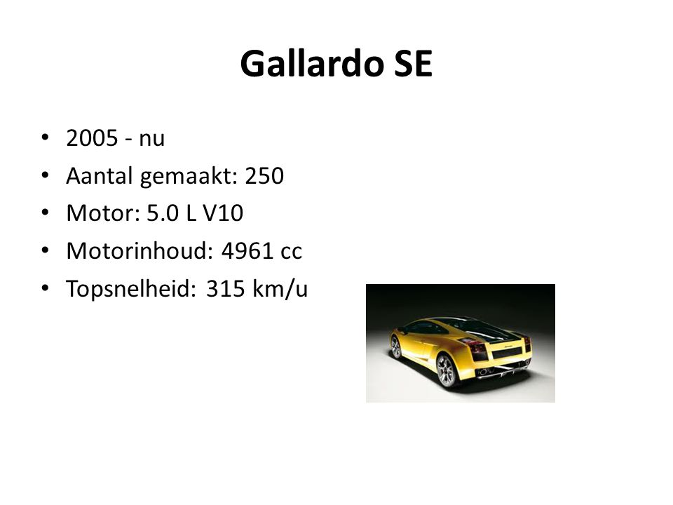 Gallardo SE 2005 - nu Aantal gemaakt: 250 Motor: 5.0 L V10 Motorinhoud: 4961 cc Topsnelheid: 315 km/u