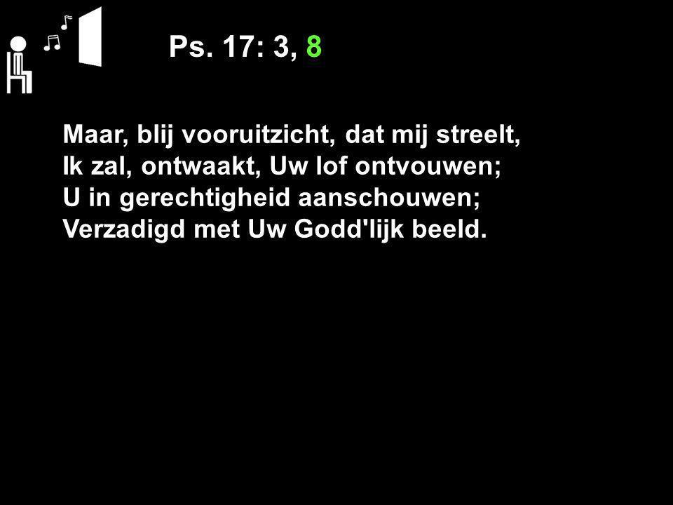 Ps. 17: 3, 8 Maar, blij vooruitzicht, dat mij streelt, Ik zal, ontwaakt, Uw lof ontvouwen; U in gerechtigheid aanschouwen; Verzadigd met Uw Godd'lijk