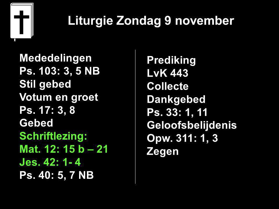 Liturgie Zondag 9 november Mededelingen Ps. 103: 3, 5 NB Stil gebed Votum en groet Ps. 17: 3, 8 Gebed Schriftlezing: Mat. 12: 15 b – 21 Jes. 42: 1- 4