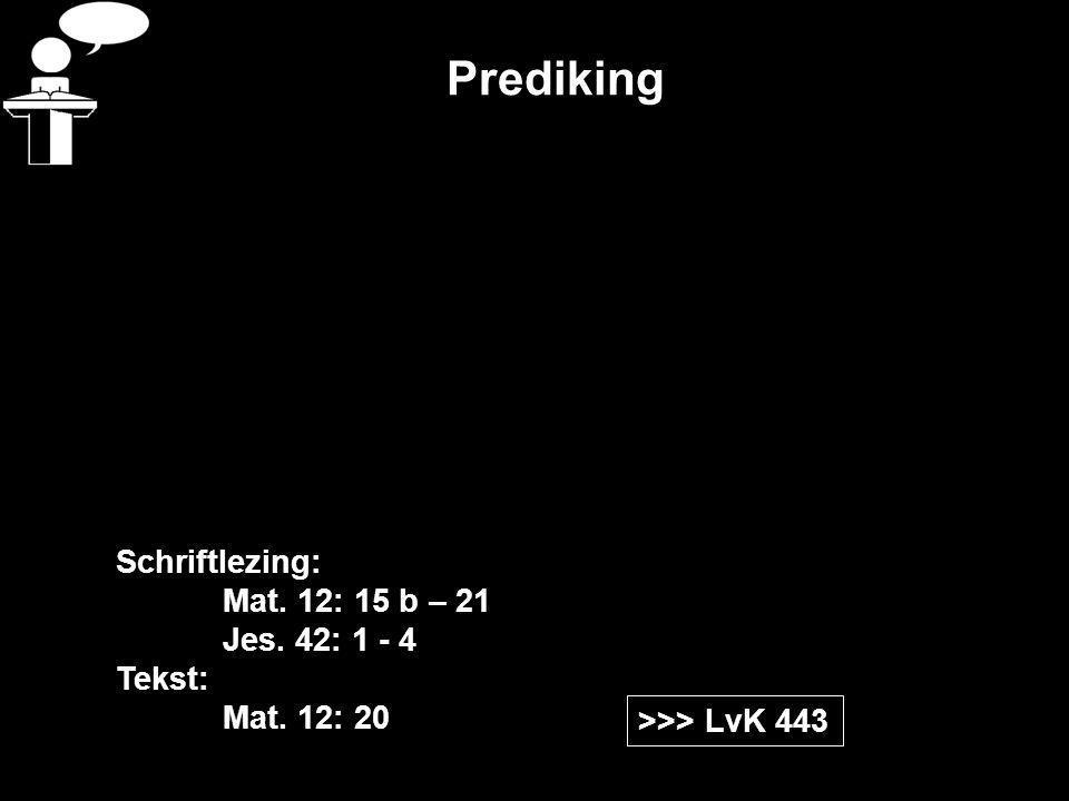 Prediking >>> LvK 443 Schriftlezing: Mat. 12: 15 b – 21 Jes. 42: 1 - 4 Tekst: Mat. 12: 20