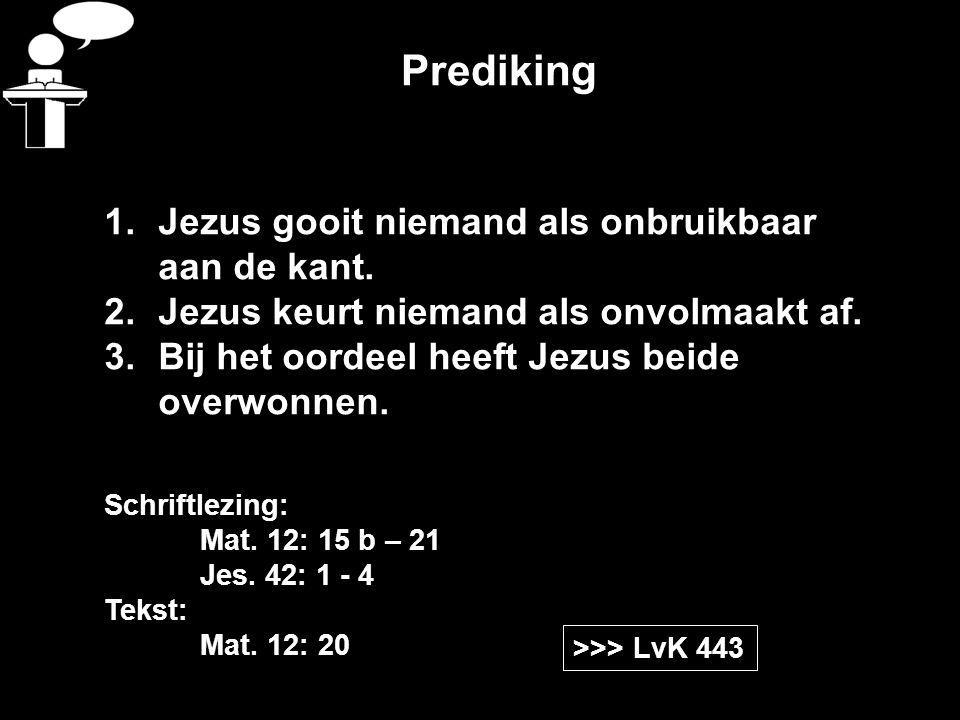 Prediking >>> LvK 443 Schriftlezing: Mat. 12: 15 b – 21 Jes. 42: 1 - 4 Tekst: Mat. 12: 20 1.Jezus gooit niemand als onbruikbaar aan de kant. 2.Jezus k