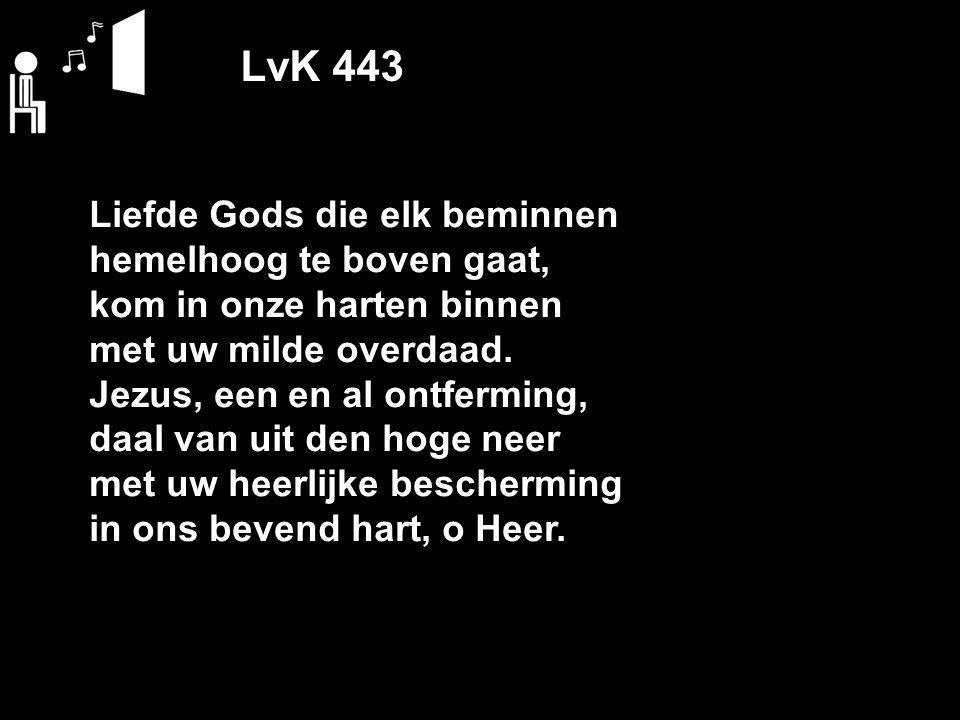 LvK 443 Liefde Gods die elk beminnen hemelhoog te boven gaat, kom in onze harten binnen met uw milde overdaad. Jezus, een en al ontferming, daal van u