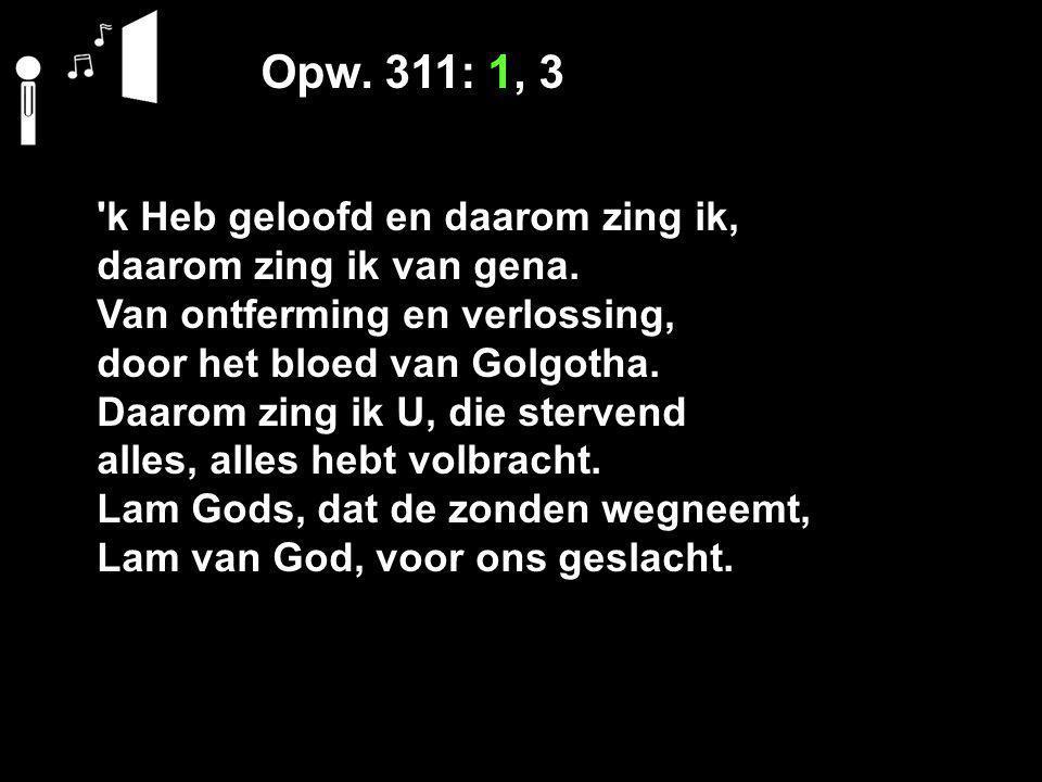 Opw. 311: 1, 3 'k Heb geloofd en daarom zing ik, daarom zing ik van gena. Van ontferming en verlossing, door het bloed van Golgotha. Daarom zing ik U,