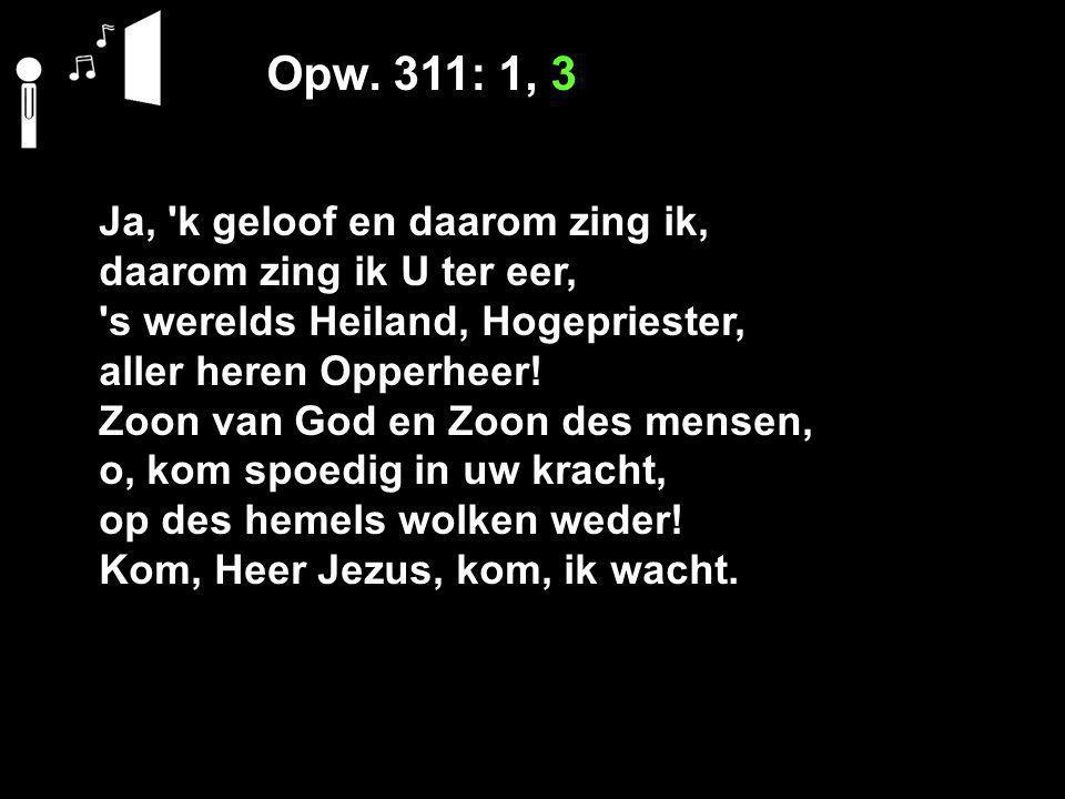 Opw. 311: 1, 3 Ja, 'k geloof en daarom zing ik, daarom zing ik U ter eer, 's werelds Heiland, Hogepriester, aller heren Opperheer! Zoon van God en Zoo