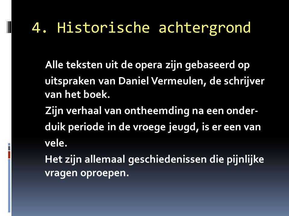 4. Historische achtergrond Alle teksten uit de opera zijn gebaseerd op uitspraken van Daniel Vermeulen, de schrijver van het boek. Zijn verhaal van on