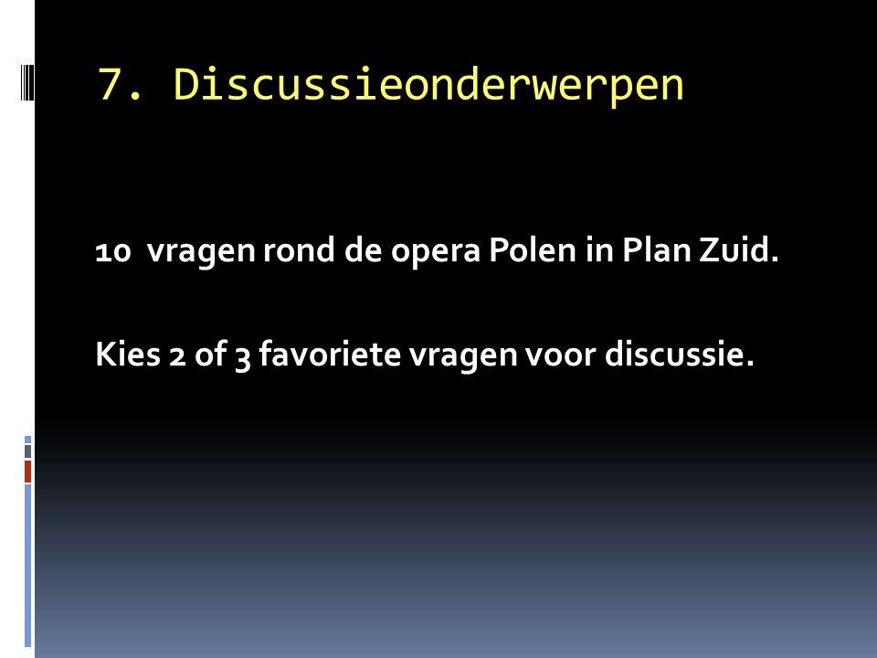 7. Discussieonderwerpen 10 vragen rond de opera Polen in Plan Zuid. Kies 2 of 3 favoriete vragen voor discussie.