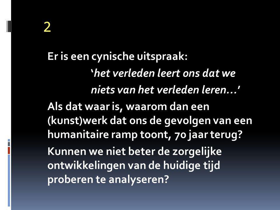 2 Er is een cynische uitspraak: 'het verleden leert ons dat we niets van het verleden leren…' Als dat waar is, waarom dan een (kunst)werk dat ons de gevolgen van een humanitaire ramp toont, 70 jaar terug.