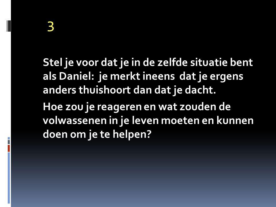 3 Stel je voor dat je in de zelfde situatie bent als Daniel: je merkt ineens dat je ergens anders thuishoort dan dat je dacht. Hoe zou je reageren en
