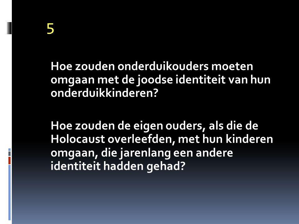 5 Hoe zouden onderduikouders moeten omgaan met de joodse identiteit van hun onderduikkinderen? Hoe zouden de eigen ouders, als die de Holocaust overle