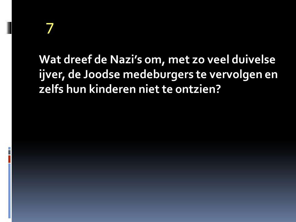 7 Wat dreef de Nazi's om, met zo veel duivelse ijver, de Joodse medeburgers te vervolgen en zelfs hun kinderen niet te ontzien?