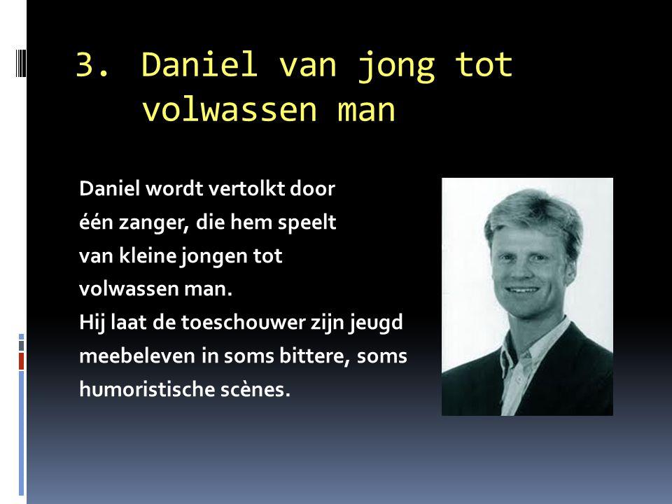 3. Daniel van jong tot volwassen man Daniel wordt vertolkt door één zanger, die hem speelt van kleine jongen tot volwassen man. Hij laat de toeschouwe
