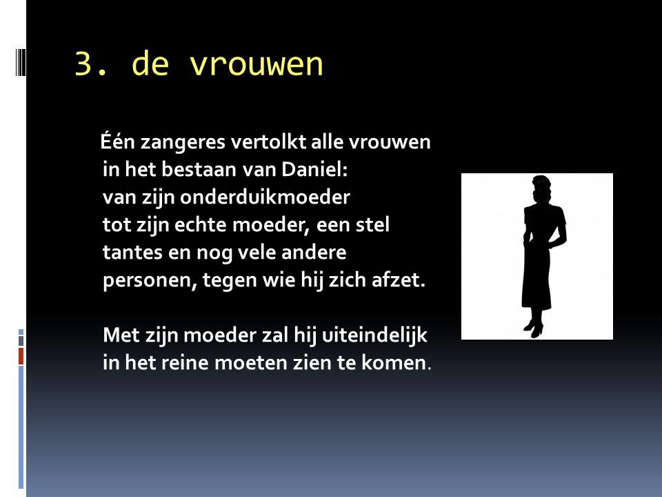 3. de vrouwen Één zangeres vertolkt alle vrouwen in het bestaan van Daniel: van zijn onderduikmoeder tot zijn echte moeder, een stel tantes en nog vel
