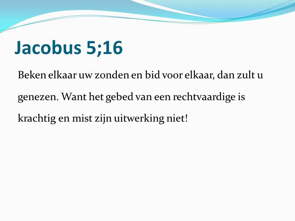 Jacobus 5;16 Beken elkaar uw zonden en bid voor elkaar, dan zult u genezen. Want het gebed van een rechtvaardige is krachtig en mist zijn uitwerking n