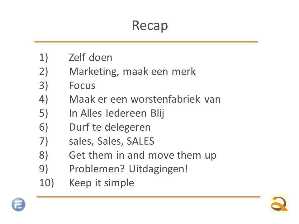 Recap 1)Zelf doen 2)Marketing, maak een merk 3)Focus 4)Maak er een worstenfabriek van 5)In Alles Iedereen Blij 6)Durf te delegeren 7)sales, Sales, SALES 8)Get them in and move them up 9)Problemen.