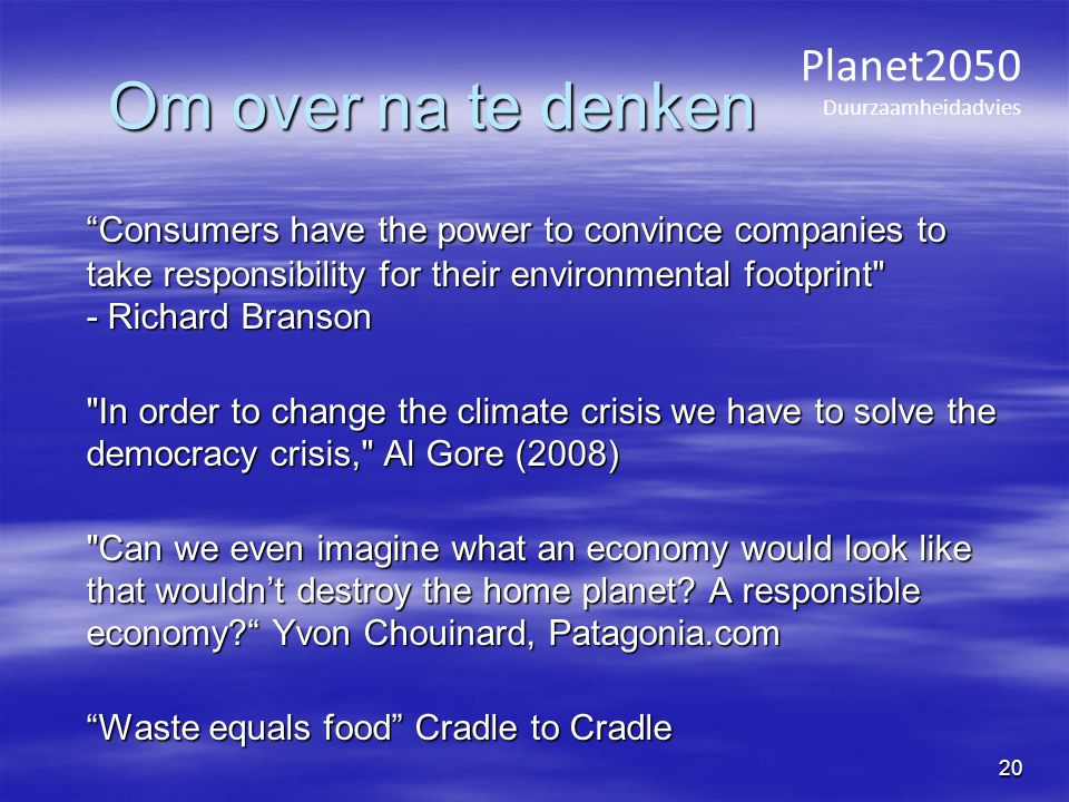 Om over na te denken Consumers have the power to convince companies to take responsibility for their environmental footprint - Richard Branson Consumers have the power to convince companies to take responsibility for their environmental footprint - Richard Branson In order to change the climate crisis we have to solve the democracy crisis, Al Gore (2008) Can we even imagine what an economy would look like that wouldn't destroy the home planet.