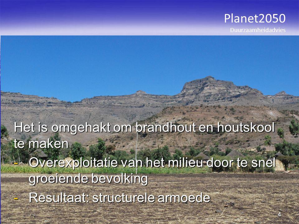 Het is omgehakt om brandhout en houtskool te maken -Overexploitatie van het milieu door te snel groeiende bevolking -Resultaat: structurele armoede Planet2050 Duurzaamheidadvies 4