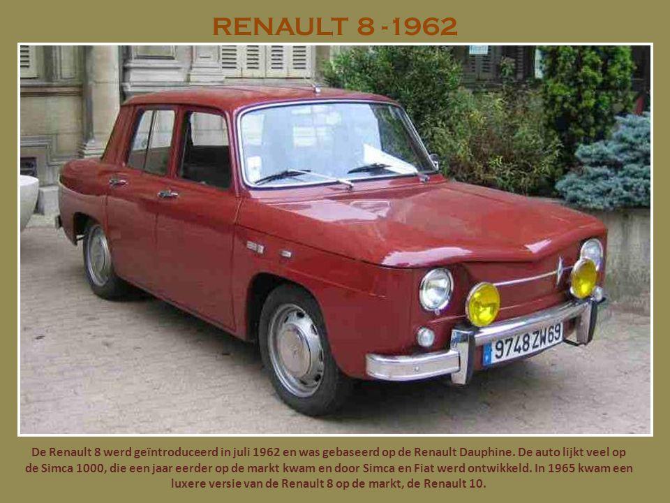 RENAULT 8 -1962 De Renault 8 werd geïntroduceerd in juli 1962 en was gebaseerd op de Renault Dauphine. De auto lijkt veel op de Simca 1000, die een ja