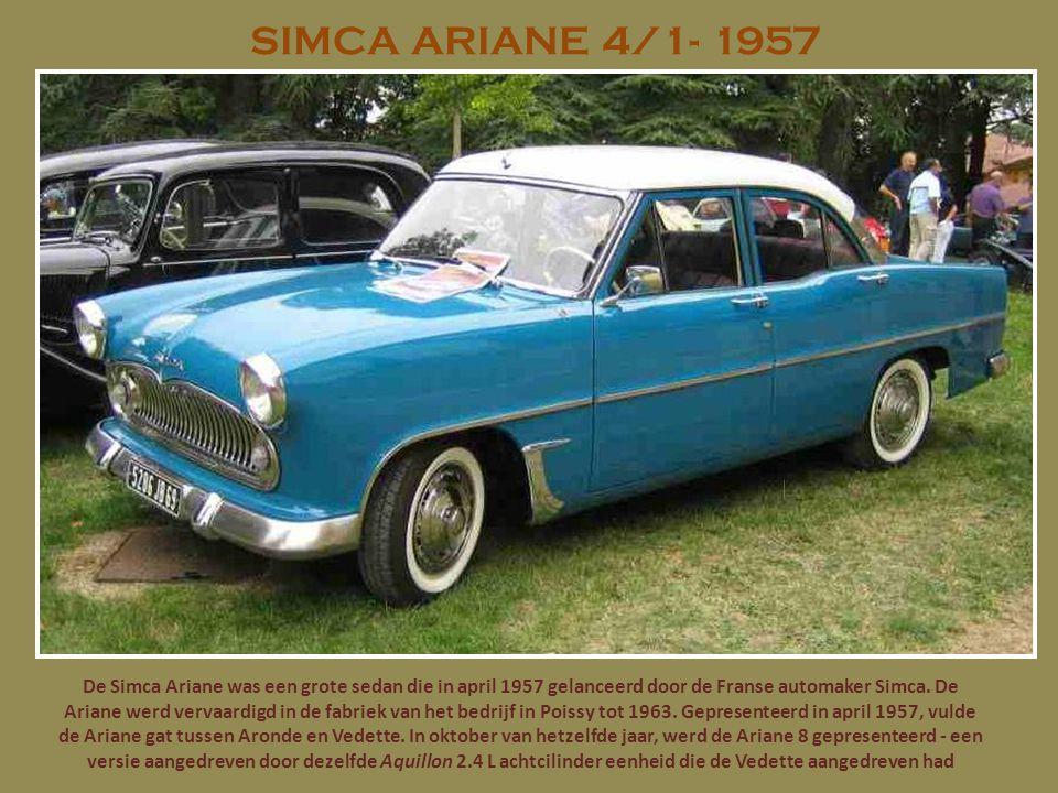 SIMCA ARIANE 4/1- 1957 De Simca Ariane was een grote sedan die in april 1957 gelanceerd door de Franse automaker Simca. De Ariane werd vervaardigd in
