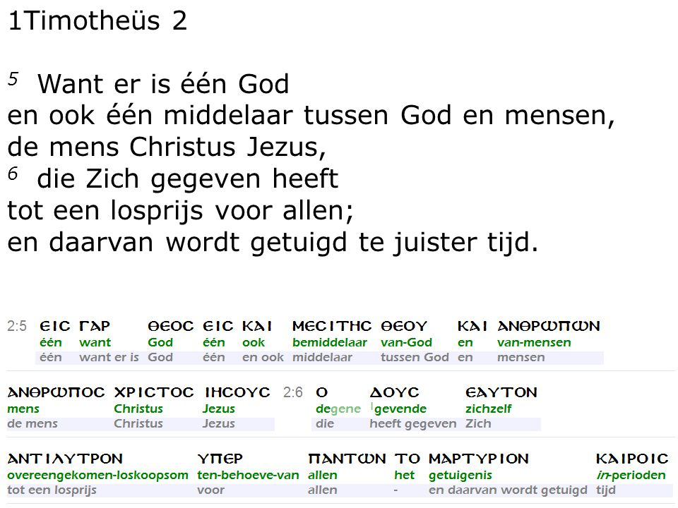 12 1Timotheüs 2 5 Want er is één God en ook één middelaar tussen God en mensen, de mens Christus Jezus, 6 die Zich gegeven heeft tot een losprijs voor allen; en daarvan wordt getuigd te juister tijd.